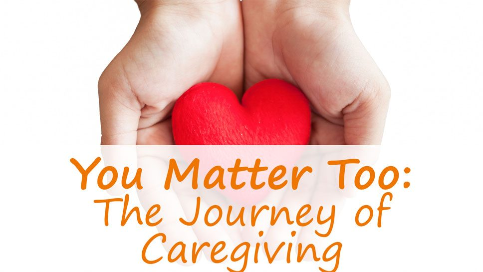 You Matter Too: The Journey of Caregiving